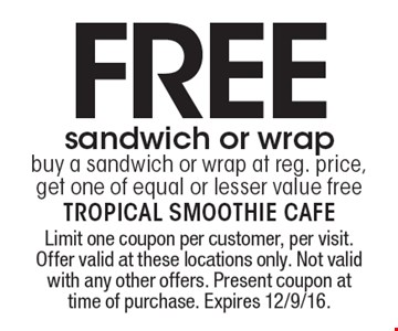 FREE sandwich or wrap. Buy a sandwich or wrap at reg. price, get one of equal or lesser value free. Limit one coupon per customer, per visit. Offer valid at these locations only. Not valid with any other offers. Present coupon at time of purchase. Expires 12/9/16.