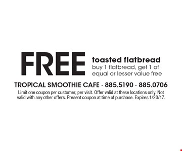 Free toasted flatbread. Buy 1 flatbread, get 1 of equal or lesser value free. Limit one coupon per customer, per visit. Offer valid at these locations only. Not valid with any other offers. Present coupon at time of purchase. Expires 1/20/17.