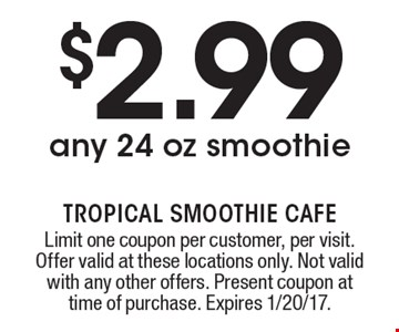 $2.99 any 24 oz smoothie. Limit one coupon per customer, per visit. Offer valid at these locations only. Not valid with any other offers. Present coupon at time of purchase. Expires 1/20/17.