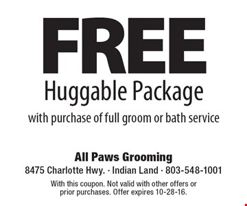 FREE Huggable Package with purchase of full groom or bath service. With this coupon. Not valid with other offers or prior purchases. Offer expires 10-28-16.