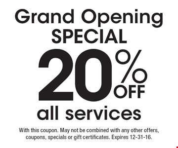 Grand Opening Special. 20% Off all services. With this coupon. May not be combined with any other offers, coupons, specials or gift certificates. Expires 12-31-16.