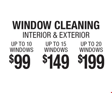 $199 WINDOW CLEANING INTERIOR & EXTERIOR UP TO 20 WINDOWS. $149 WINDOW CLEANING INTERIOR & EXTERIOR UP TO 15 WINDOWS. $99 WINDOW CLEANING INTERIOR & EXTERIOR UP TO 10 WINDOWS.
