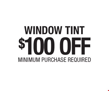 $100 OFF WINDOW TINT MINIMUM PURCHASE REQUIRED.