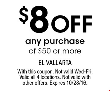 $8 off any purchase of $50 or more. With this coupon. Not valid Wed-Fri. Valid all 4 locations. Not valid with other offers. Expires 10/28/16.