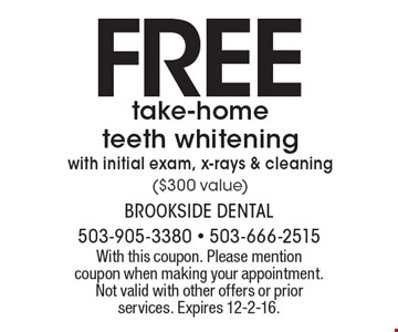 FREE take-home teeth whitening with initial exam, x-rays & cleaning ($300 value). With this coupon. Please mention coupon when making your appointment. Not valid with other offers or prior services. Expires 12-2-16.