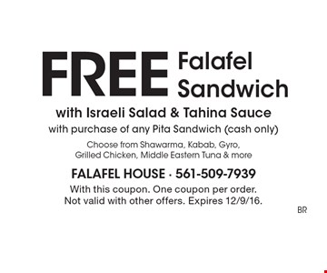 Free Falafel Sandwich with Israeli Salad & Tahina Sauce with purchase of any Pita Sandwich (cash only). Choose from Shawarma, Kabab, Gyro, Grilled Chicken, Middle Eastern Tuna & more. With this coupon. One coupon per order. Not valid with other offers. Expires 12/9/16.