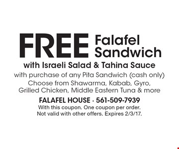 Free Falafel Sandwich with Israeli Salad & Tahina Sauce with purchase of any Pita Sandwich (cash only). Choose from Shawarma, Kabab, Gyro, Grilled Chicken, Middle Eastern Tuna & more. With this coupon. One coupon per order. Not valid with other offers. Expires 2/3/17.