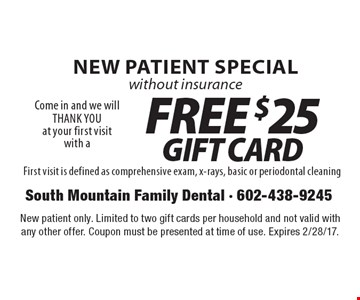 New Patient Special without insurance. Come in and we will THANK YOU at your first visit with a free $25 gift card. First visit is defined as comprehensive exam, x-rays, basic or periodontal cleaning. New patient only. Limited to two gift cards per household and not valid with any other offer. Coupon must be presented at time of use. Expires 2/28/17.