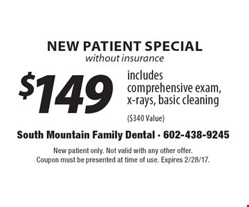 New Patient Special without insurance $149 includes comprehensive exam, x-rays, basic cleaning ($340 Value). New patient only. Not valid with any other offer. Coupon must be presented at time of use. Expires 2/28/17.