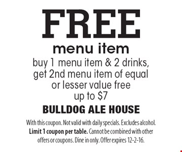 FREE menu item buy 1 menu item & 2 drinks, get 2nd menu item of equal or lesser value free. Up to $7. With this coupon. Not valid with daily specials. Excludes alcohol. Limit 1 coupon per table. Cannot be combined with other offers or coupons. Dine in only. Offer expires 12-2-16.