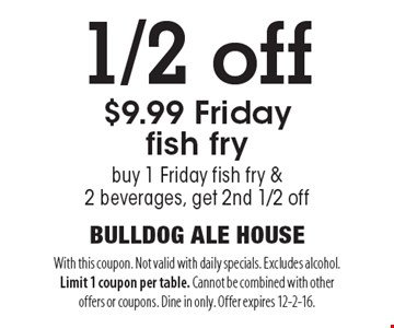 1/2 off $9.99 Friday fish fry. Buy 1 Friday fish fry & 2 beverages, get 2nd 1/2 off. With this coupon. Not valid with daily specials. Excludes alcohol. Limit 1 coupon per table. Cannot be combined with other offers or coupons. Dine in only. Offer expires 12-2-16.