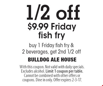 1/2 off $9.99 Friday fish fry. Buy 1 Friday fish fry & 2 beverages, get 2nd 1/2 off. With this coupon. Not valid with daily specials. Excludes alcohol. Limit 1 coupon per table. Cannot be combined with other offers or coupons. Dine in only. Offer expires 2-3-17.