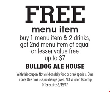 FREE menu item, buy 1 menu item & 2 drinks, get 2nd menu item of equal or lesser value free, up to $7. With this coupon. Not valid on daily food or drink specials. Dine in only. One time use, no change given. Not valid on tax or tip. Offer expires 5/19/17.