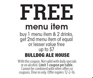 FREE menu item. Buy 1 menu item & 2 drinks, get 2nd menu item of equal or lesser value free. Up to $7. With this coupon. Not valid with daily specials or on alcohol. Limit 1 coupon per table. Cannot be combined with other offers or coupons. Dine in only. Offer expires 12-2-16.