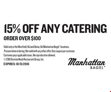 15% off Any Catering order over $100. Valid only at the Westfield, NJ and Union, NJ Manhattan Bagel locations. Present when ordering. Not valid with any other offer. One coupon per customer.Customer pays applicable taxes. No reproduction allowed.  2016 Einstein Noah Restaurant Group, Inc. EXPIRES: 10/31/2016