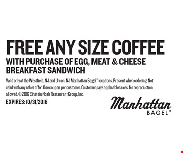 FREE Any Size Coffee WITH PURCHASE OF egg, meat & cheese breakfast sandwich. Valid only at the Westfield, NJ and Union, NJ Manhattan Bagel locations. Present when ordering. Not valid with any other offer. One coupon per customer. Customer pays applicable taxes. No reproduction allowed. 2016 Einstein Noah Restaurant Group, Inc. EXPIRES: 10/31/2016