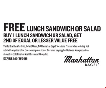 FREE Lunch Sandwich Or Salad buy 1 lunch SANDWICH or salad, get 2nd OF EQUAL OR lesser VALUE free. Valid only at the Westfield, NJ and Union, NJ Manhattan Bagel locations. Present when ordering. Not valid with any other offer. One coupon per customer. Customer pays applicable taxes. No reproduction allowed. 2016 Einstein Noah Restaurant Group, Inc. EXPIRES: 10/31/2016