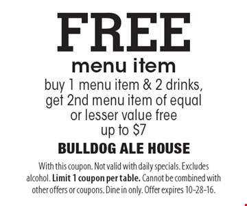 FREE menu item. buy 1 menu item & 2 drinks, get 2nd menu item of equal or lesser value free up to $7. With this coupon. Not valid with daily specials. Excludes alcohol. Limit 1 coupon per table. Cannot be combined with other offers or coupons. Dine in only. Offer expires 10-28-16.