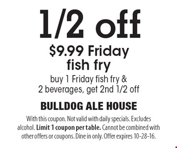 1/2 off $9.99 Friday fish fry. buy 1 Friday fish fry & 2 beverages, get 2nd 1/2 off. With this coupon. Not valid with daily specials. Excludes alcohol. Limit 1 coupon per table. Cannot be combined with other offers or coupons. Dine in only. Offer expires 10-28-16.