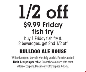 1/2 off $9.99 Friday fish fry buy 1 Friday fish fry & 2 beverages, get 2nd 1/2 off. With this coupon. Not valid with daily specials. Excludes alcohol. Limit 1 coupon per table. Cannot be combined with other offers or coupons. Dine in only. Offer expires 3-10-17.