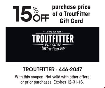 15% OFF purchase price of a TroutFitter Gift Card. With this coupon. Not valid with other offers or prior purchases. Expires 12-31-16.