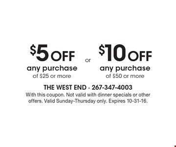 $5 Off any purchase of $25 or more OR $10 Off any purchase of $50 or more. With this coupon. Not valid with dinner specials or other offers. Valid Sunday-Thursday only. Expires 10-31-16.