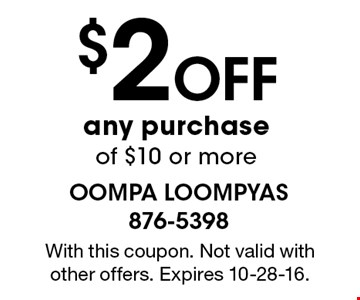 $2Off any purchase of $10 or more. With this coupon. Not valid with other offers. Expires 10-28-16.