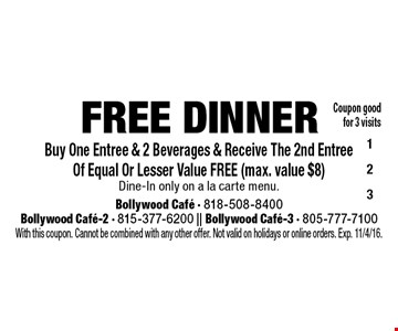 Free dinner. Buy one entree & 2 beverages & receive the 2nd entree of equal or lesser value free (max. value $8). Dine-in only on a la carte menu. Coupon good for 3 visits. With this coupon. Cannot be combined with any other offer. Not valid on holidays or online orders. Exp. 11/4/16.