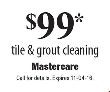 $99* tile & grout cleaning. Call for details. Expires 11-04-16.