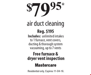 $79.95* air duct cleaning Reg. $195 Includes:unlimited intakesto 1 furnace, vent covers, ducting & thorough system vacuuming, up to 7 vents Free furnace & dryer vent inspection.Residential only. Expires 11-04-16.