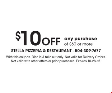 $10 Off any purchase of $60 or more. With this coupon. Dine in & take out only. Not valid for Delivery Orders. Not valid with other offers or prior purchases. Expires 10-28-16.