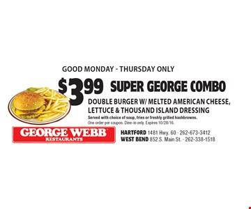 good Monday-Thursday only. $3.99 Super George combo. Double burger w/ melted American cheese, lettuce & Thousand island dressing. Served with choice of soup, fries or freshly grilled hashbrowns. One order per coupon. Dine-in only. Expires 10/28/16.