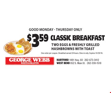 good Monday-Thursday only. $3.59 classic breakfast. Two eggs & freshly grilled hashbrowns with toast. One order per coupon. Breakfast served 24 hours. Dine-in only. Expires 10/28/16.