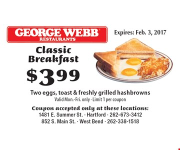 $3.99 Classic Breakfast Two eggs, toast & freshly grilled hashbrowns. Valid Mon.-Fri. only. Limit 1 per coupon. Coupon accepted only at these locations:1481 E. Summer St. - Hartford - 262-673-3412852 S. Main St. - West Bend - 262-338-1518