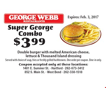 $399 Super George Combo Double burger with melted American cheese, lettuce & Thousand Island dressing. Served with choice of soup, fries or freshly grilled hashbrowns. One order per coupon. Dine-in only. Coupon accepted only at these locations: 1481 E. Summer St. - Hartford - 262-673-3412852 S. Main St. - West Bend - 262-338-1518