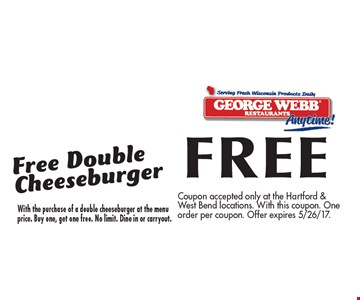 FREE Double Cheeseburger With the purchase of a double cheeseburger at the menu price. Buy one, get one free. No limit. Dine in or carryout.. Coupon accepted only at the Hartford & West Bend locations. With this coupon. One order per coupon. Offer expires 5/26/17.