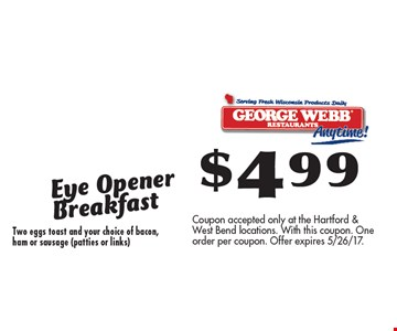 $4.99 Eye Opener Breakfast Two eggs toast and your choice of bacon, ham or sausage (patties or links). Coupon accepted only at the Hartford & West Bend locations. With this coupon. One order per coupon. Offer expires 5/26/17.