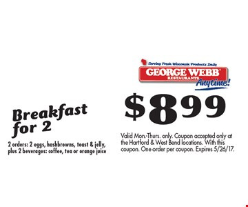 $8.99 Breakfast for 2 2 orders: 2 eggs, hashbrowns, toast & jelly, plus 2 beverages: coffee, tea or orange juice. Valid Mon.-Thurs. only. Coupon accepted only at the Hartford & West Bend locations. With this coupon. One order per coupon. Expires 5/26/17.