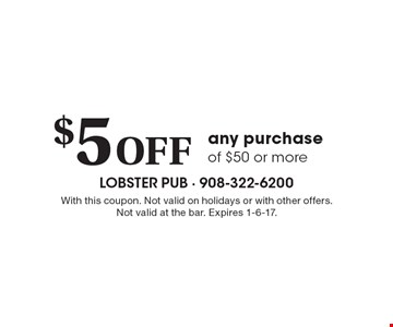 $5 Off any purchase of $50 or more. With this coupon. Not valid on holidays or with other offers. Not valid at the bar. Expires 1-6-17.