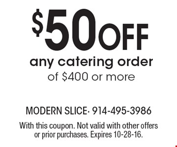 $50 Off any catering order of $400 or more. With this coupon. Not valid with other offers or prior purchases. Expires 10-28-16.