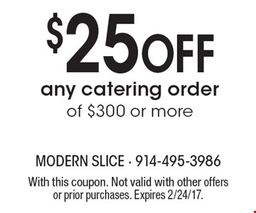 $25 off any catering order of $300 or more. With this coupon. Not valid with other offers or prior purchases. Expires 2/24/17.
