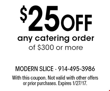 $25 Off any catering order of $300 or more. With this coupon. Not valid with other offers or prior purchases. Expires 1/27/17.