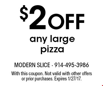 $2 Off any large pizza. With this coupon. Not valid with other offers or prior purchases. Expires 1/27/17.