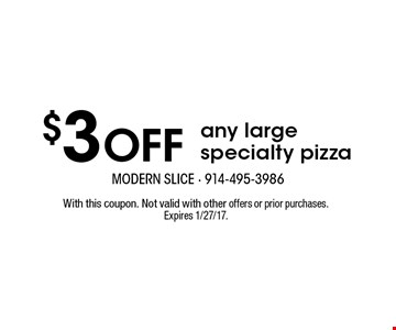 $3 Off any large specialty pizza. With this coupon. Not valid with other offers or prior purchases. Expires 1/27/17.