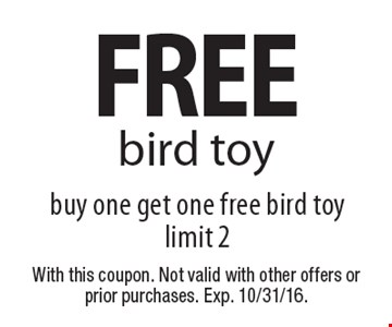 FREE bird toy buy one get one free bird toy limit 2. With this coupon. Not valid with other offers or prior purchases. Exp. 10/31/16.
