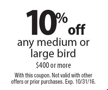 10% off any medium or large bird $400 or more. With this coupon. Not valid with other offers or prior purchases. Exp. 10/31/16.