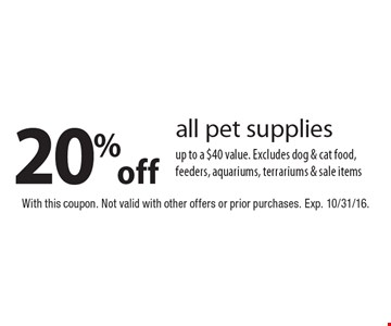 20%off all pet supplies up to a $40 value. Excludes dog & cat food, feeders, aquariums, terrariums & sale items. With this coupon. Not valid with other offers or prior purchases. Exp. 10/31/16.