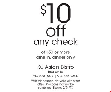 $10 off any check of $50 or more. Dine in, dinner only. With this coupon. Not valid with other offers. Coupons may not be combined. Expires 2/24/17.