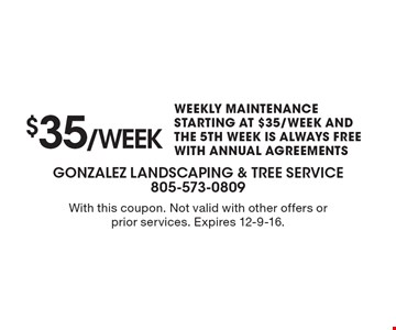 $35 /week Weekly Maintenance. Starting at $35/Week And The 5th Week Is Always Free With Annual Agreements. With this coupon. Not valid with other offers or prior services. Expires 12-9-16.