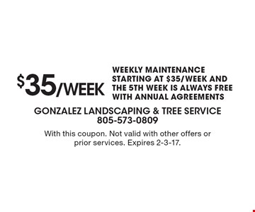 $35/week. WEEKLY MAINTENANCE STARTING AT $35/WEEK AND THE 5TH WEEK IS ALWAYS FREE WITH ANNUAL AGREEMENTS. With this coupon. Not valid with other offers or prior services. Expires 2-3-17.